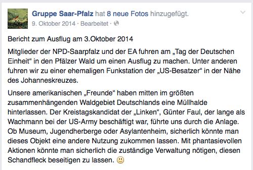 """Facebook-Screenshot: """"Bericht zum Ausflug am 3.Oktober 2014 Mitglieder der NPD-Saarpfalz und der EA fuhren am """"Tag der Deutschen Einheit"""" in den Pfälzer Wald um einen Ausflug zu machen. Unter anderen fuhren wir zu einer ehemaligen Funkstation der """"US-Besatzer"""" in der Nähe des Johanneskreuzes. Unsere amerikanischen """"Freunde"""" haben mitten im größten zusammenhängenden Waldgebiet Deutschlands eine Müllhalde hinterlassen. Der Kreistagskandidat der """"Linken"""", Günter Faul, der lange als Wachmann bei der US-Army beschäftigt war, führte uns durch die Anlage. Ob Museum, Jugendherberge oder Asylantenheim, sicherlich könnte man dieses Objekt eine andere Nutzung zukommen lassen. Mit phantasievollen Aktionen könnte man sicherlich die zuständige Verwaltung nötigen, diesen Schandfleck beseitigen zu lassen."""""""